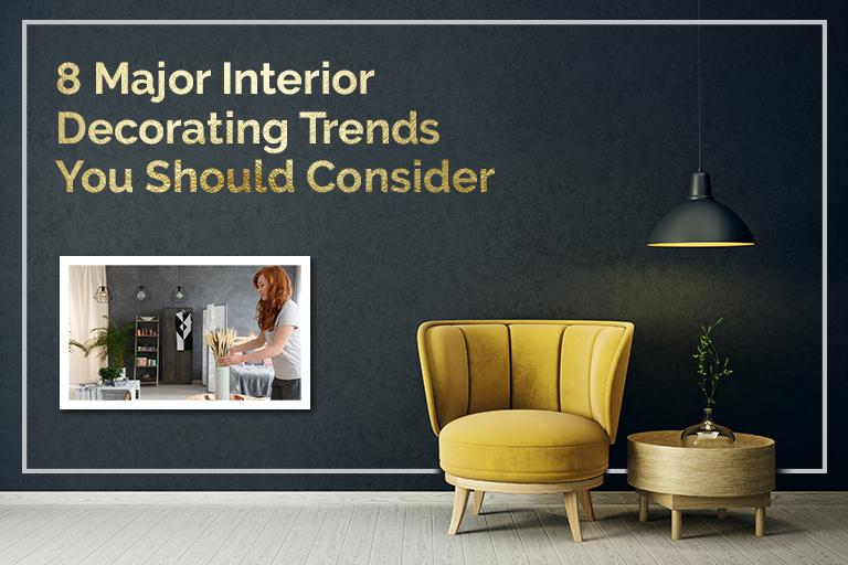 8 Major Interior Decorating Trends You Should Consider